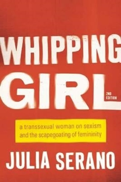 Bild von Serano, Julia: Whipping Girl - A Transsexual Woman on Sexism and the Scapegoating of Femininity
