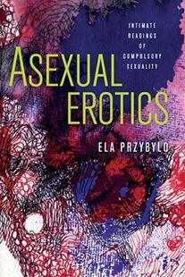 Bild von Przybylo, Ela: Asexual Erotics: Intimate Readings of Compulsory Sexuality