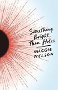 Bild von Nelson, Maggie: Something Bright, Then Holes