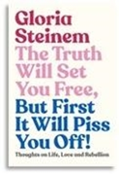 Image de Steinem, Gloria: The Truth Will Set You Free, But First It Will Piss You Off