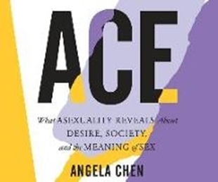 Image sur Chen, Angela: Ace: What Asexuality Reveals about Desire, Society, and the Meaning of Sex