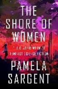 Bild von Sargent, Pamela: The Shore of Women: The Classic Work of Feminist Science Fiction
